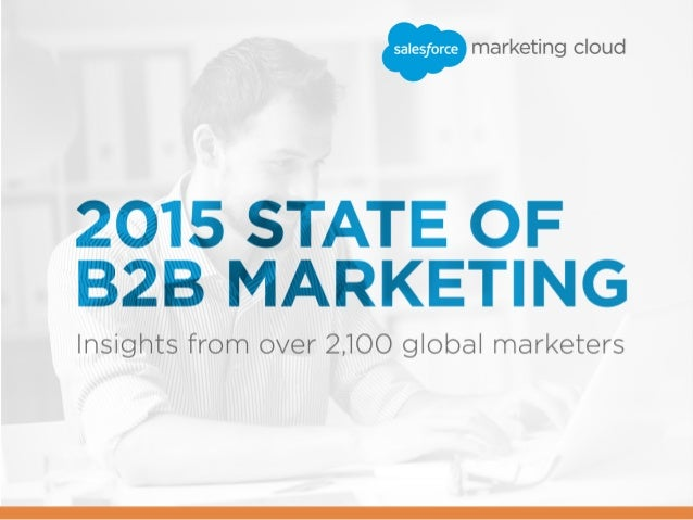 2 / 2015 STATE OF B2B MARKETING In the fall of 2014, we surveyed thousands of marketers for our second annual State of Mar...