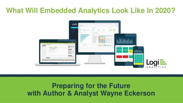 Logi Analytics Confidential & Proprietary Preparing for the Future with Author & Analyst Wayne Eckerson What Will Embedded...