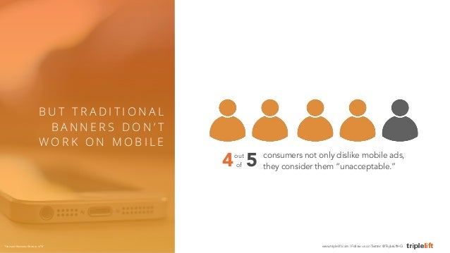 """consumers not only dislike mobile ads,  they consider them """"unacceptable.""""  B U T T R A D I T I O N A L  BANNE R S DON' T ..."""