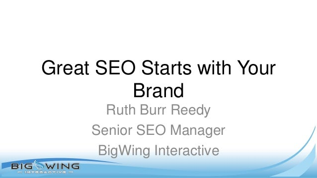 Great SEO Starts with Your Brand Ruth Burr Reedy Senior SEO Manager BigWing Interactive