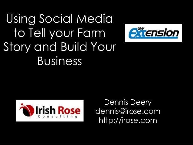 Using Social Media to Tell your Farm Story and Build Your Business Dennis Deery dennis@irose.com http://irose.com