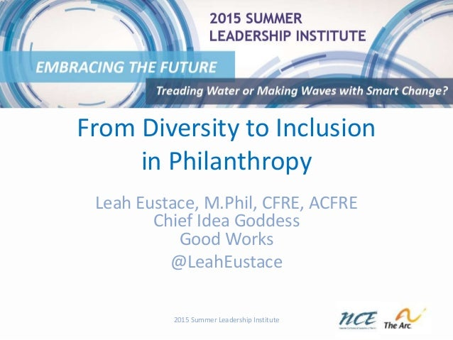 From Diversity to Inclusion in Philanthropy Leah Eustace, M.Phil, CFRE, ACFRE Chief Idea Goddess Good Works @LeahEustace 2...