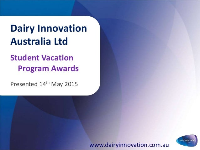 Student Vacation Program Awards Presented 14th May 2015 Dairy Innovation Australia Ltd www.dairyinnovation.com.au