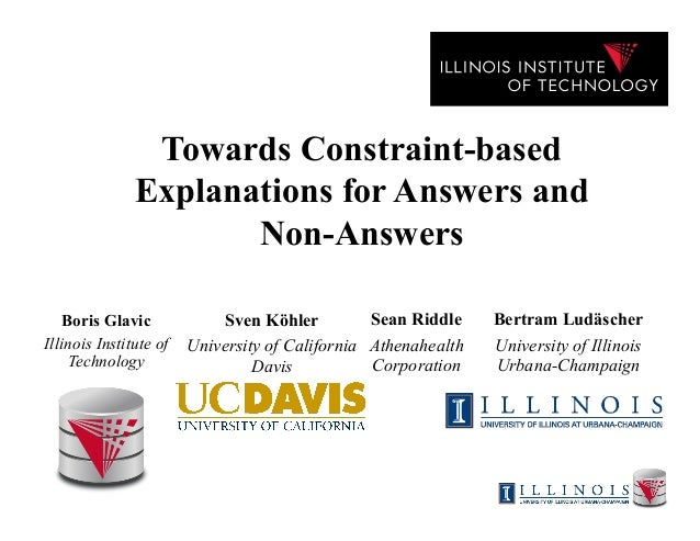 Towards Constraint-based Explanations for Answers and Non-Answers Boris Glavic Illinois Institute of Technology Sean Riddl...
