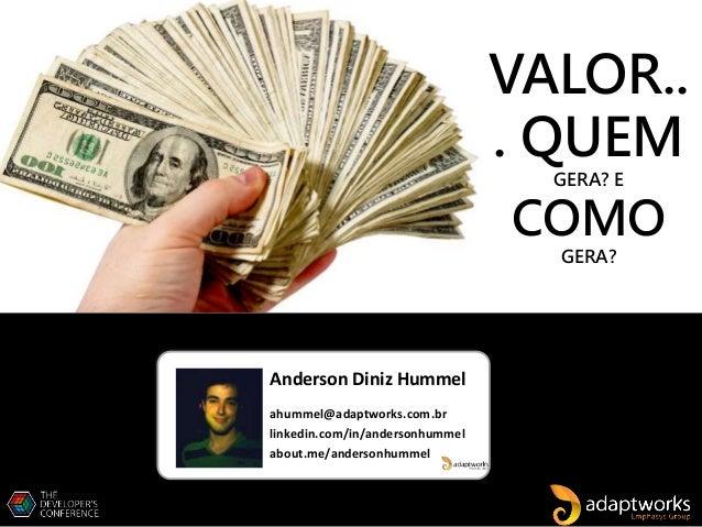 Anderson Diniz Hummel ahummel@adaptworks.com.br linkedin.com/in/andersonhummel about.me/andersonhummel VALOR.. . QUEM GERA...