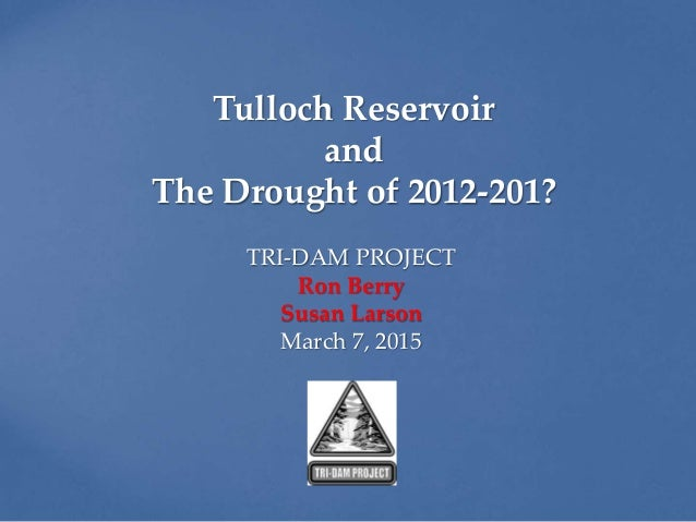 Tulloch Reservoir and The Drought of 2012-201? TRI-DAM PROJECT Ron Berry Susan Larson March 7, 2015