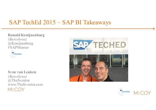 SAP TechEd 2015 – SAP BI Takeaways Ronald Konijnenburg (Barcelona) @Konijnenburg #SAPMentor Sven van Leuken (Barcelona) @T...