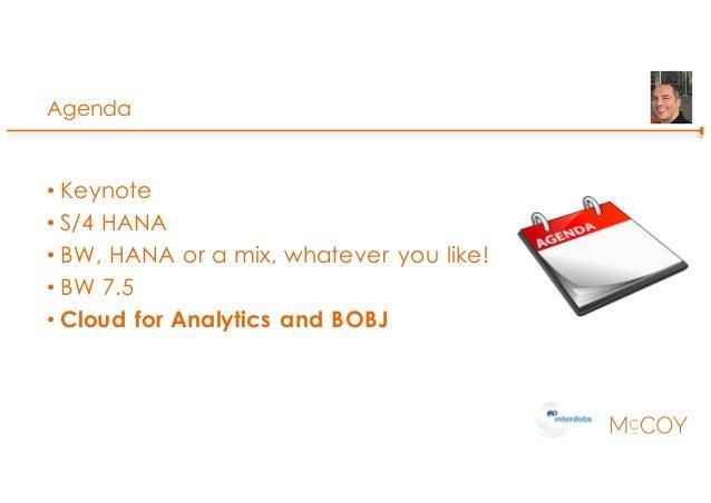 Agenda • Keynote • S/4 HANA • BW, HANA or a mix, whatever you like! • BW 7.5 • Cloud for Analytics and BOBJ