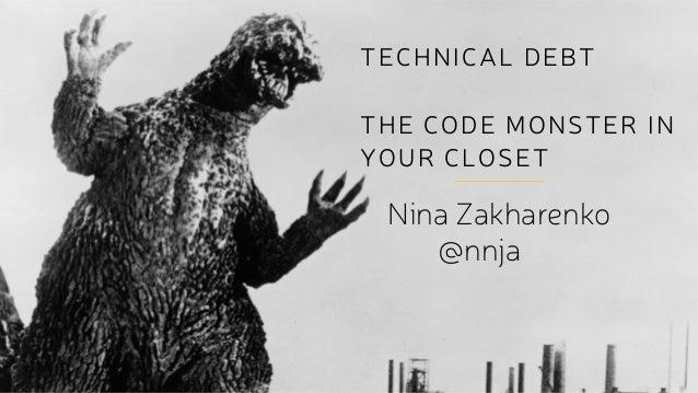 TECHNICAL DEBT ! THE CODE MONSTER IN YOUR CLOSET Nina Zakharenko @nnja