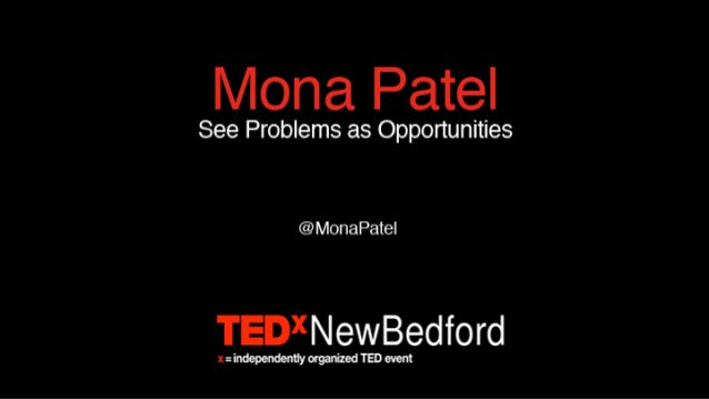 / Page 1 S E E P R O B L E M S A S O P P O R T U N I T I E S @monapatel TEDx New Bedford x= independently organized TED ev...