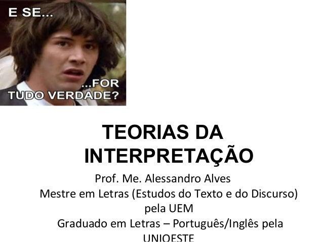 TEORIAS DA INTERPRETAÇÃO Prof. Me. Alessandro Alves Mestre em Letras (Estudos do Texto e do Discurso) pela UEM Graduado em...
