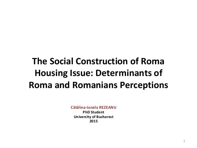 The Social Construction of Roma Housing Issue: Determinants of Roma and Romanians Perceptions Cătălina-Ionela REZEANU PhD ...