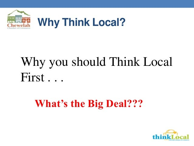 Why Think Local? Why you should Think Local First . . . What's the Big Deal???