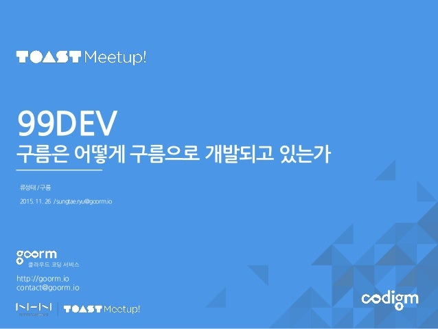 http://goorm.io contact@goorm.io 클라우드 코딩 서비스 99DEV 구름은 어떻게 구름으로 개발되고 있는가 류성태/구름 2015.11.26 /sungtae.ryu@goorm.io