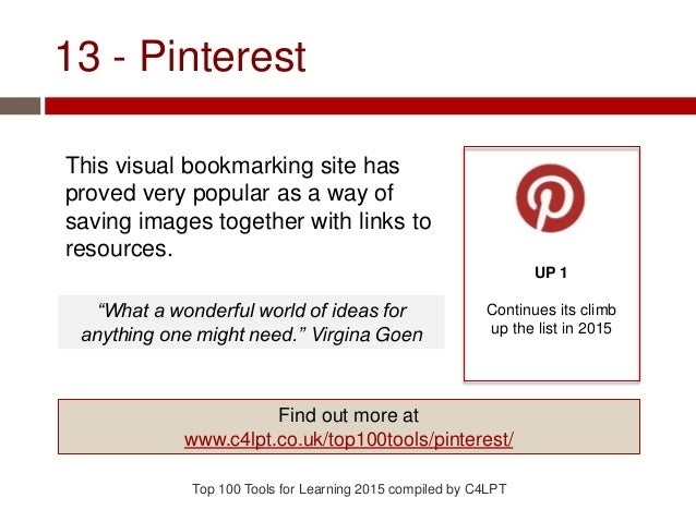 13 - Pinterest This visual bookmarking site has proved very popular as a way of saving images together with links to resou...