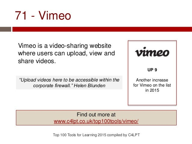 71 - Vimeo Vimeo is a video-sharing website where users can upload, view and share videos. Top 100 Tools for Learning 2015...