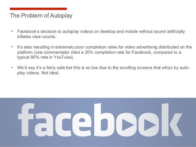 29 The Problem of Autoplay Source: Comscore • Facebook's decision to autoplay videos on desktop and mobile without sound a...