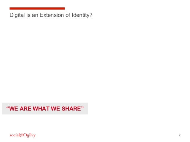 "41 Digital is an Extension of Identity? ""WE ARE WHAT WE SHARE"""