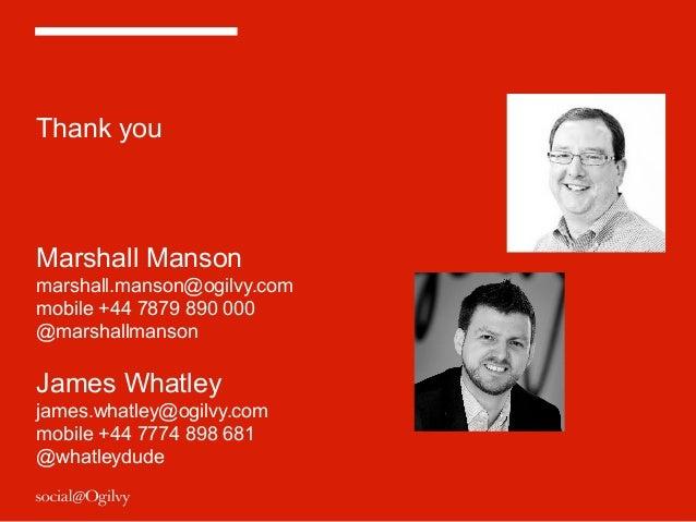 Thank you Marshall Manson marshall.manson@ogilvy.com mobile +44 7879 890 000 @marshallmanson James Whatley james.whatley@o...