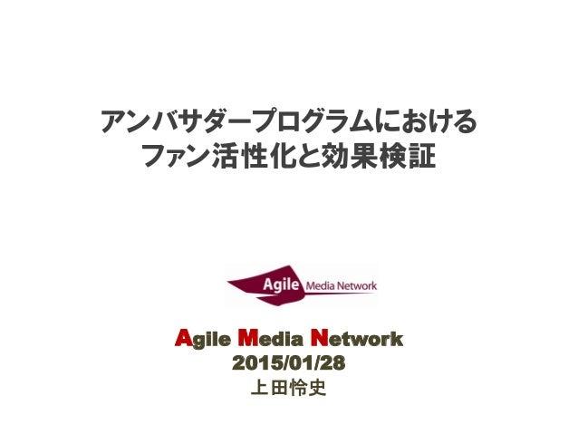 アンバサダープログラムにおける ファン活性化と効果検証 Agile Media Network 2015/01/28 上田怜史