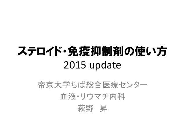 ステロイド・免疫抑制剤の使い方 2015 update 帝京大学ちば総合医療センター 血液・リウマチ内科 萩野 昇