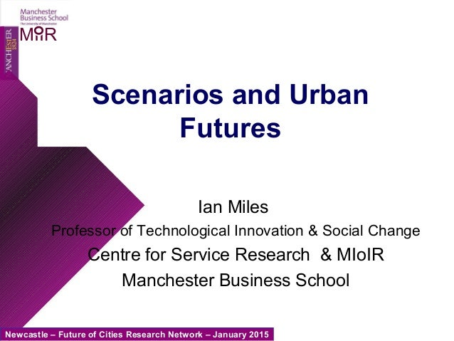 Newcastle – Future of Cities Research Network – January 2015 MIIR Scenarios and Urban Futures Ian Miles Professor of Techn...