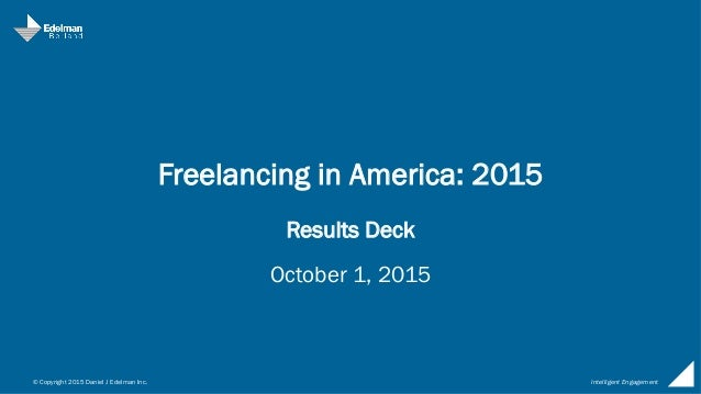 © Copyright 2015 Daniel J Edelman Inc. Intelligent Engagement Freelancing in America: 2015 Results Deck October 1, 2015