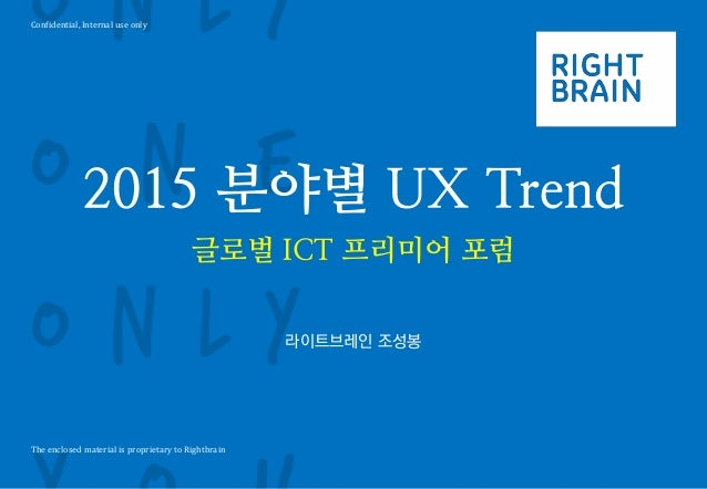 Confidential, Internal use only  The enclosed material is proprietary to Rightbrain  2015 분야별 UX Trend  글로벌 ICT 프리미어 포럼  라...