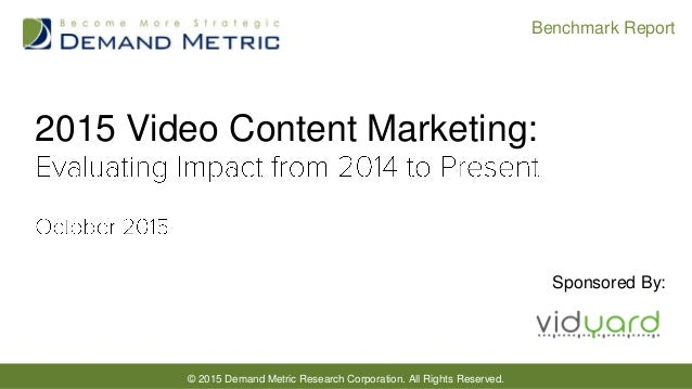 © 2015 Demand Metric Research Corporation. All Rights Reserved. Benchmark Report 2015 Video Content Marketing: Sponsored B...