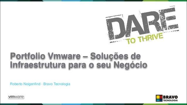 PARTNER EXCHANGE BRASIL 2015 Roberto Neigenfind - Bravo Tecnologia Portfolio Vmware – Soluções de Infraestrutura para o se...