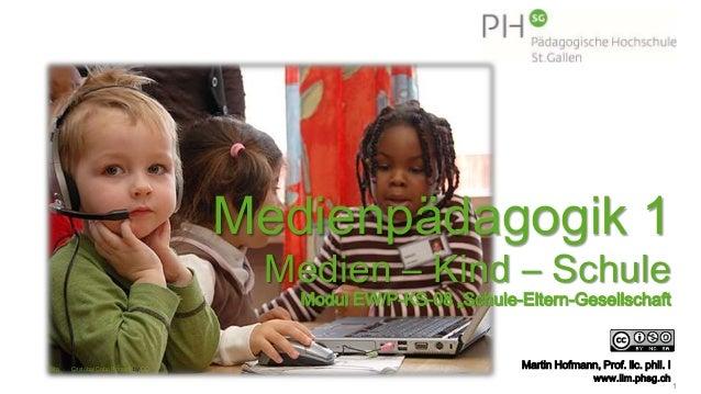 "1 Medienpädagogik 1 Medien – Kind – Schule Modul EW/P-KS-08 ""Schule-Eltern-Gesellschaft Martin Hofmann, Prof. lic. phil. I..."