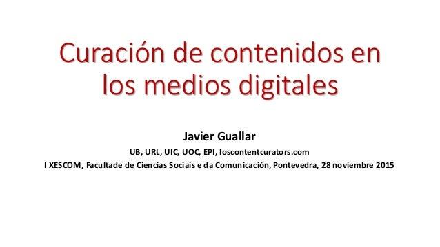 Curación de contenidos en los medios digitales Javier Guallar UB, URL, UIC, UOC, EPI, loscontentcurators.com I XESCOM, Fac...