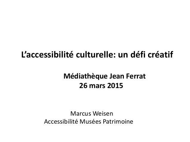 L'accessibilité culturelle: un défi créatif Médiathèque Jean Ferrat 26 mars 2015 Marcus Weisen Accessibilité Musées Patrim...