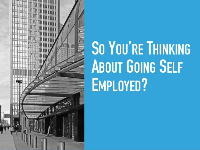 SO YOU'RE THINKING ABOUT GOING SELF EMPLOYED?