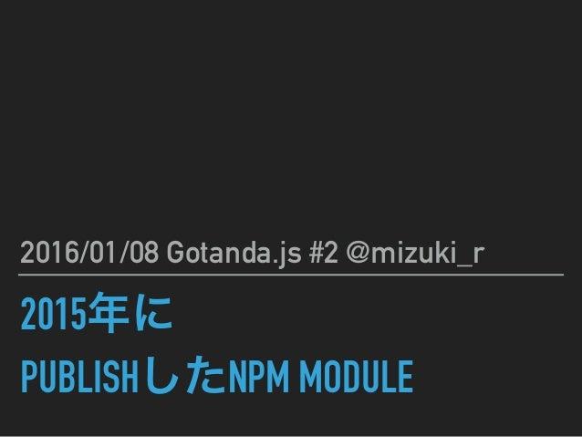 2015年に PUBLISHしたNPM MODULE 2016/01/08 Gotanda.js #2 @mizuki_r