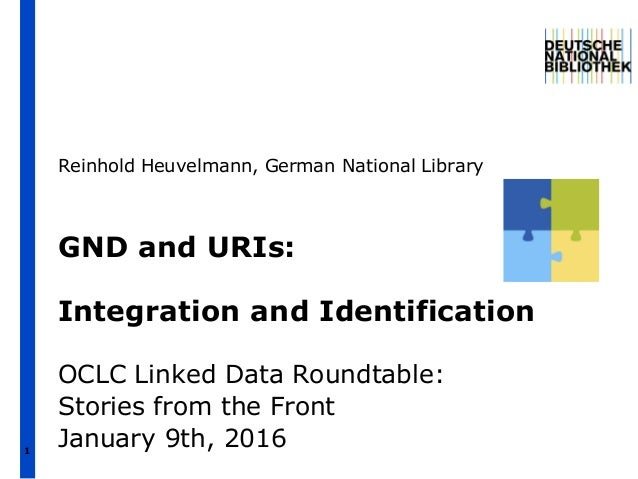 1 GND and URIs: Integration and Identification OCLC Linked Data Roundtable: Stories from the Front January 9th, 2016 Reinh...