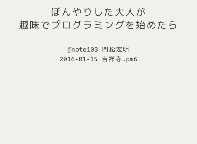 ぼんやりした大人が 趣味でプログラミングを始めたら @note103門松宏明 2016‐01‐15吉祥寺.pm6