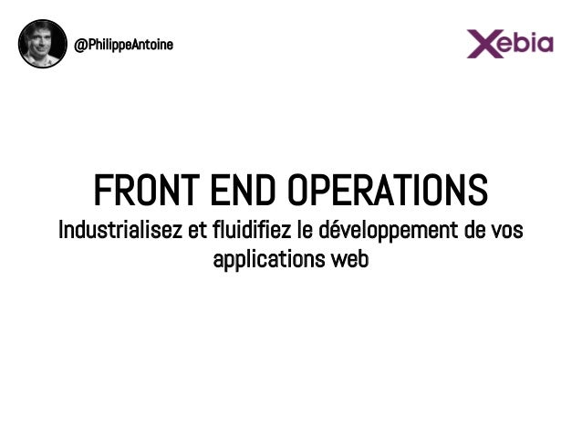FRONT END OPERATIONS Industrialisez et fluidifiez le développement de vos applications web @PhilippeAntoine