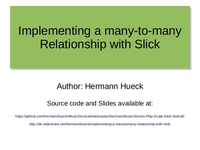 Implementing a many-to-many Relationship with Slick Implementing a many-to-many Relationship with Slick Author: Hermann Hu...