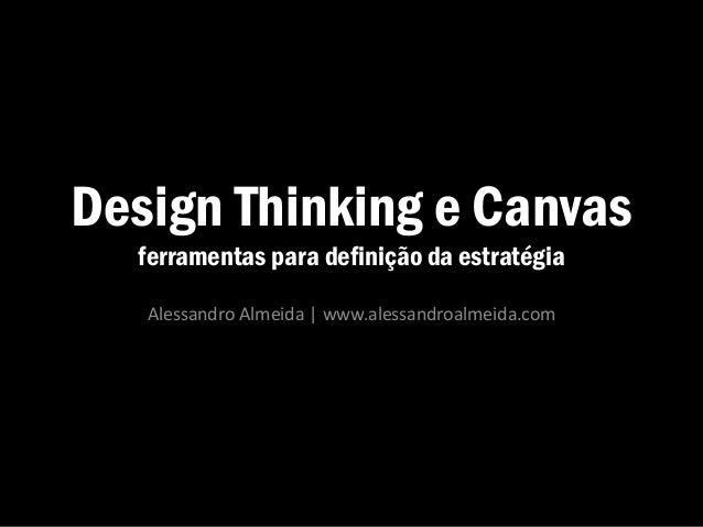 Design Thinking e Canvas ferramentas para definição da estratégia Alessandro Almeida | www.alessandroalmeida.com