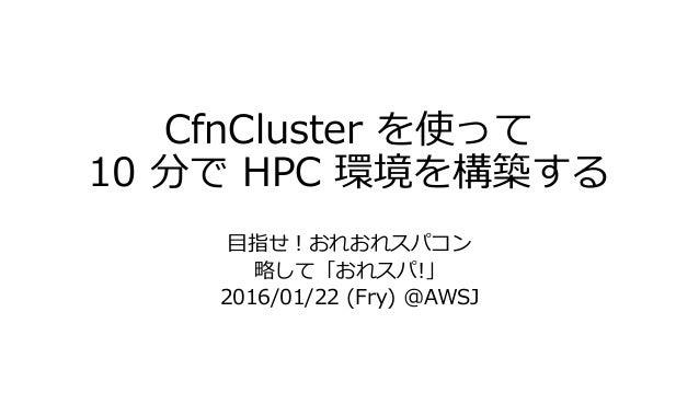 CfnCluster を使って 10 分で HPC 環境を構築する 目指せ!おれおれスパコン 略して「おれスパ!」 2016/01/22 (Fry) @AWSJ