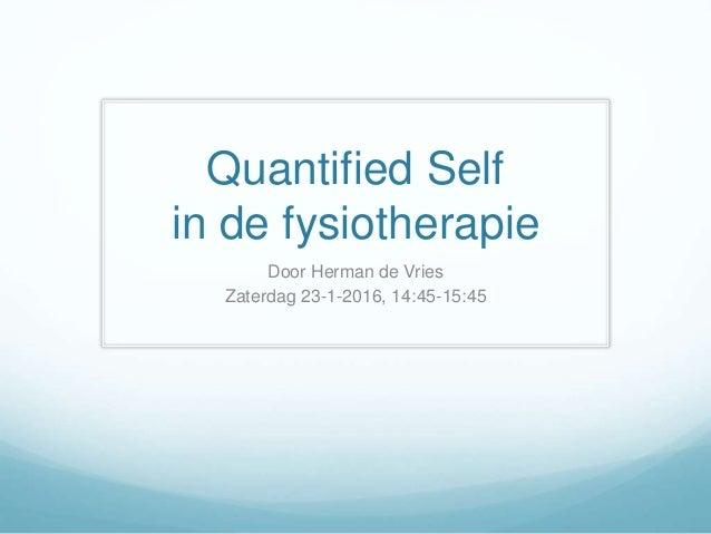 Quantified Self in de fysiotherapie Door Herman de Vries Zaterdag 23-1-2016, 14:45-15:45