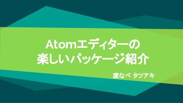 Atomエディターの 楽しいパッケージ紹介 渡なべ タツアキ