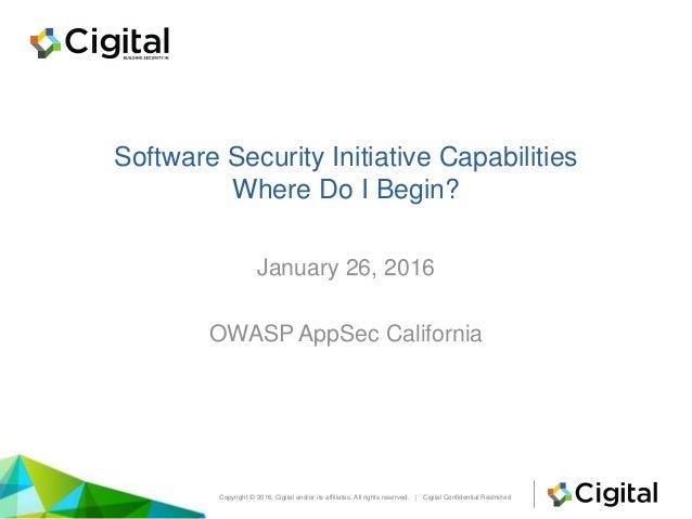 Software Security Initiative Capabilities Where Do I Begin? January 26, 2016 OWASP AppSec California Copyright © 2016, Cig...