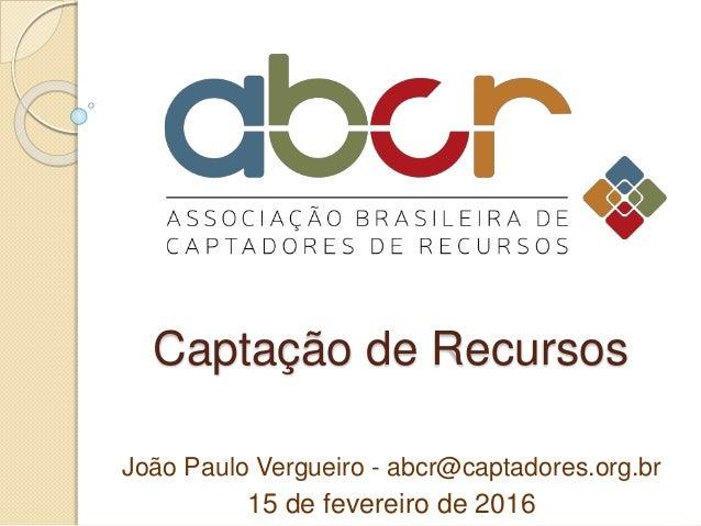 Captação de Recursos João Paulo Vergueiro - abcr@captadores.org.br 15 de fevereiro de 2016