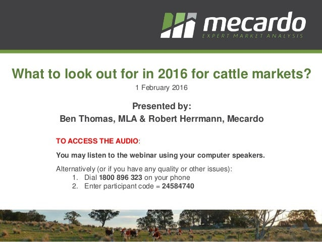 What to look out for in 2016 for cattle markets? 1 February 2016 Presented by: Ben Thomas, MLA & Robert Herrmann, Mecardo ...