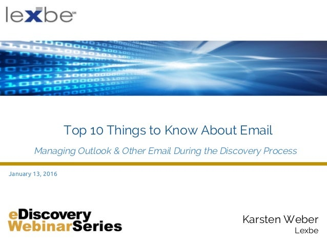 Karsten Weber Lexbe January 13, 2016 Top 10 Things to Know About Email Managing Outlook & Other Email During the Discovery...