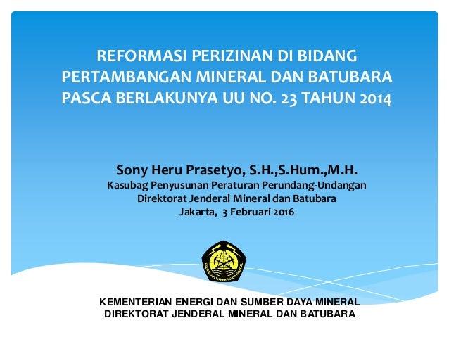 REFORMASI PERIZINAN DI BIDANG PERTAMBANGAN MINERAL DAN BATUBARA PASCA BERLAKUNYA UU NO. 23 TAHUN 2014 Sony Heru Prasetyo, ...