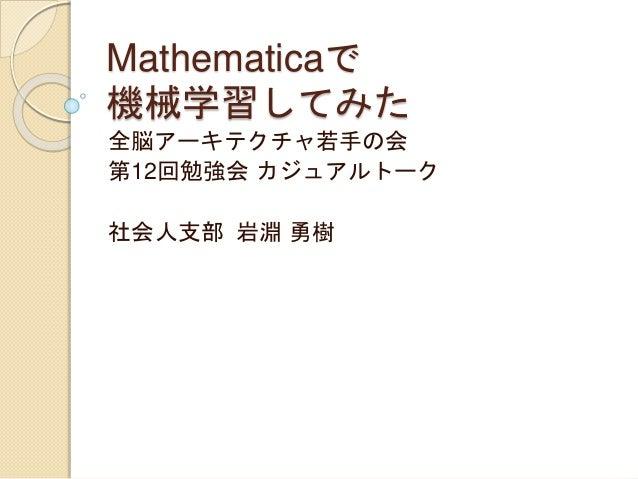 Mathematicaで 機械学習してみた 全脳アーキテクチャ若手の会 第12回勉強会 カジュアルトーク 社会人支部 岩淵 勇樹