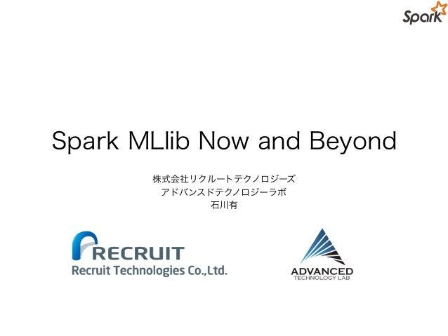 Spark MLlib Now and Beyond 株式会社リクルートテクノロジーズ アドバンスドテクノロジーラボ 石川有